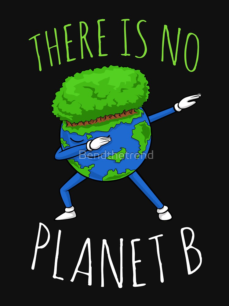 There Is No Planet B - Earth Day by Bendthetrend