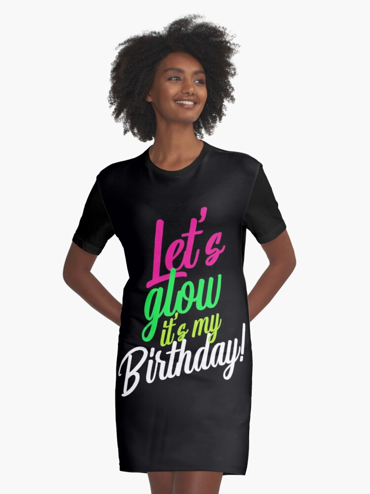 Lets Glow Party Its My Birthday Gift T Shirt Graphic Dress