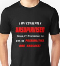 I Am Currently Unsupervised I know it's freaks me out too but the possibilities are endless Unisex T-Shirt