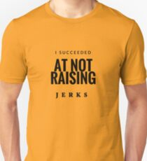 I Succeeded At Not Raising Jerks - Mom or Dad Unisex T-Shirt