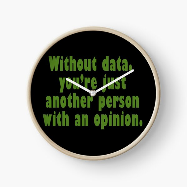 Without data, you're just another person with an opinion!  Clock