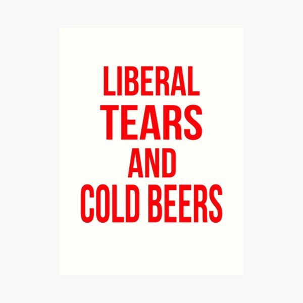 Liberal Tears And Cold Beers Art Print