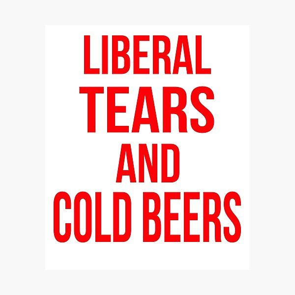 Liberal Tears And Cold Beers Photographic Print