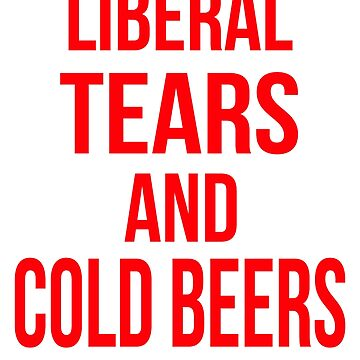 Liberal Tears And Cold Beers by ItsMyParty