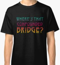 WHERES THAT CONFOUNDED BRIDGE? - destroyed colors ***FAV ICARUS GONE? SEE BELOW*** Classic T-Shirt