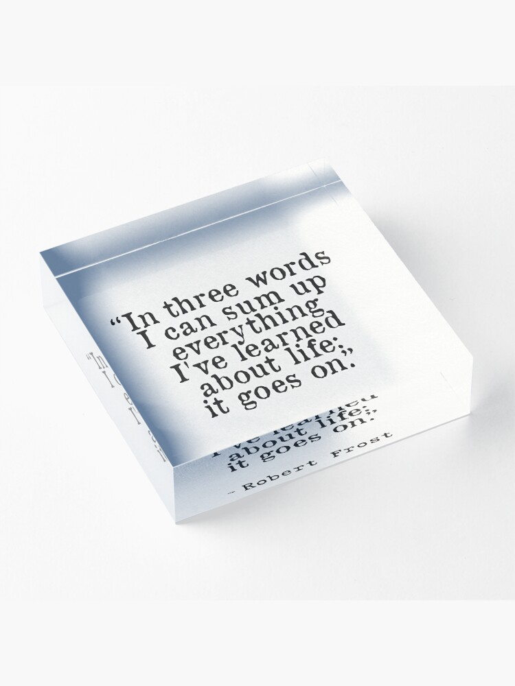 """Alternate view of """"In three words I can sum up everything I've learned about life: it goes on."""" Robert Frost Acrylic Block"""