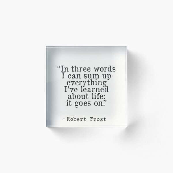 """In three words I can sum up everything I've learned about life: it goes on."" Robert Frost Acrylic Block"