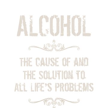 ALCOHOL -The Cause of and The Solution To All Life's Problems by thestarshop00