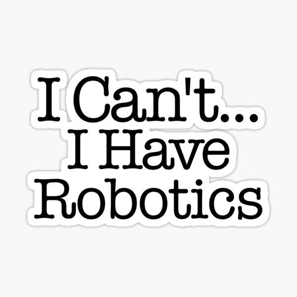 I Can't I Have Robotics - First Robotics Sticker