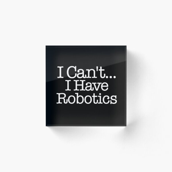I Can't I Have Robotics - First Robotics Acrylic Block