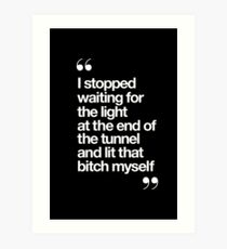 I Stopped Waiting for the Light at the End of the Tunnel and Lit that Bitch Myself Art Print