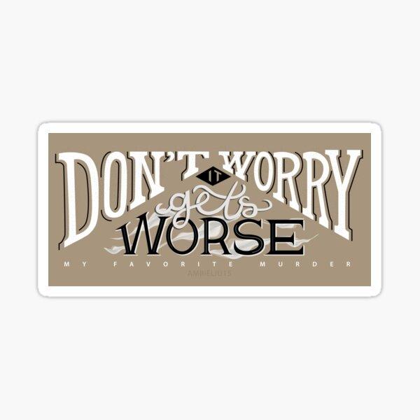 Don't Worry - It Gets Worse (My Favorite Murder) Sticker
