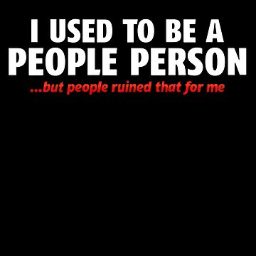 I Used To Be A People Person by biiggieone