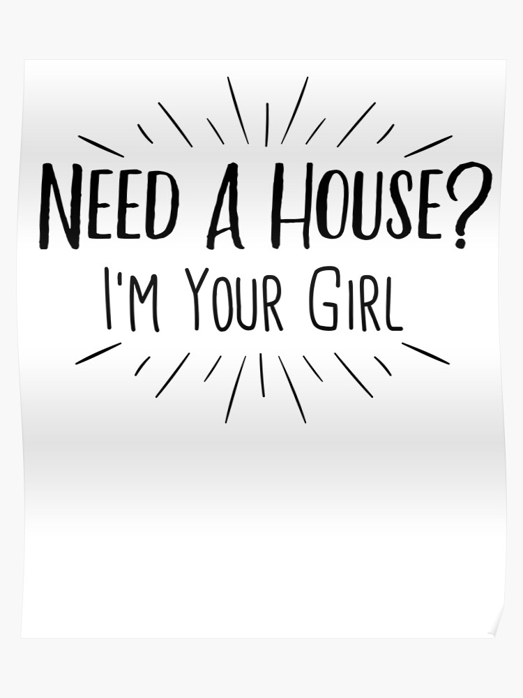 Need A House I'm Your Girl, Funny Real Estate Agent Quote T-Shirt | Poster