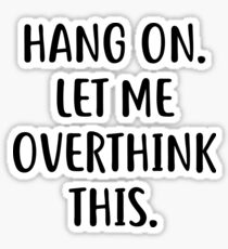 Hang on. Let me overthink this Shirt Funny  Sticker
