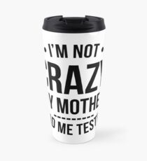 I'm Not Crazy My Mother Had Me Tested T-Shirt Travel Mug