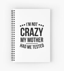 I'm Not Crazy My Mother Had Me Tested T-Shirt Spiral Notebook