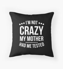 I'm Not Crazy My Mother Had Me Tested T-Shirt Throw Pillow