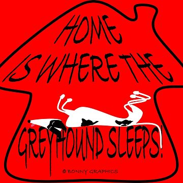 Home is where the greyhound sleeps! by BonnyGraphics