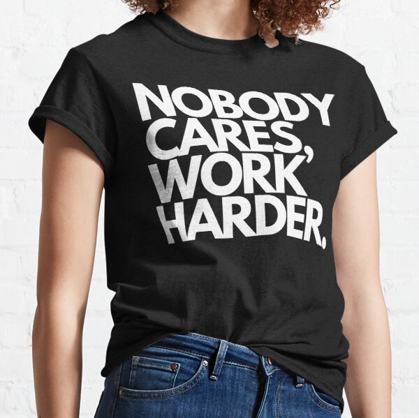 Nobody Cares, Work Harder. Classic T-Shirt