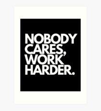 Nobody Cares, Work Harder. Art Print