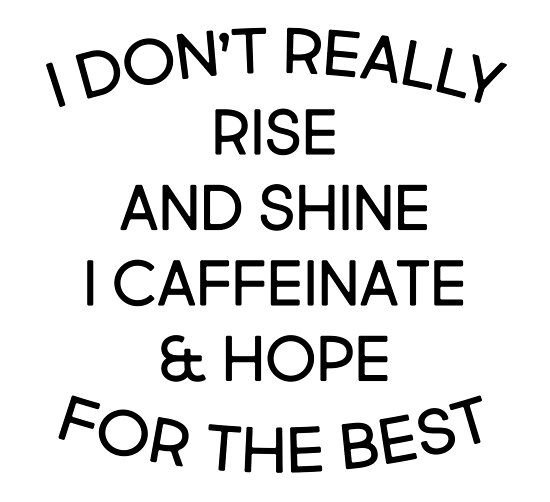 i don t really rise and shine i caffeinate and hope for the best