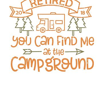 Retired You Can Find Me at the Campground 2018 by creative321