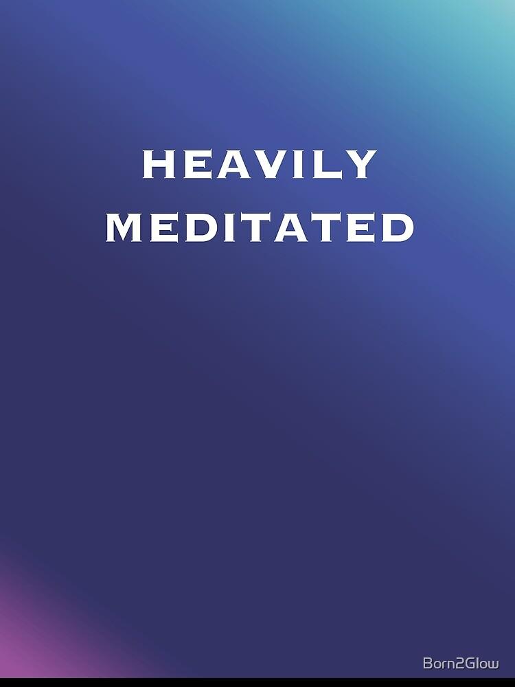 Heavily Meditated! von Born2Glow
