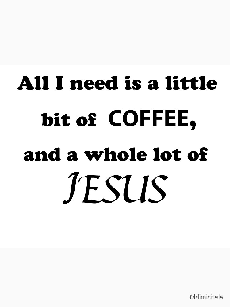 All I Need Is A Little Bit Of Coffee And A Whole Lot Of Jesus Long