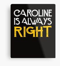 Caroline is always right Metal Print