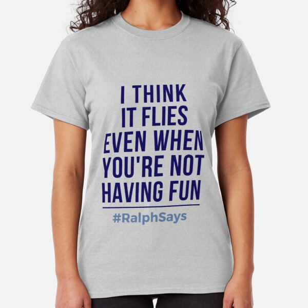 #RalphSays It's About Time How It Flies Even When You are Not Having Fun Classic T-Shirt