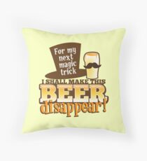 For my next magic trick I shall make this BEER Disappear! Throw Pillow