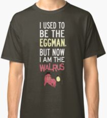 I Used To Be The Eggman, But Now I Am The Walrus Classic T-Shirt