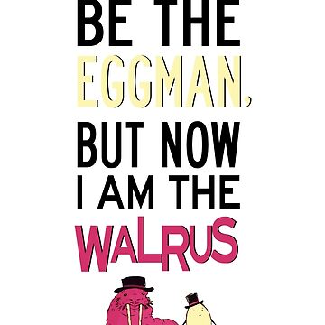 I Used To Be The Eggman, But Now I Am The Walrus by FreshThreadShop
