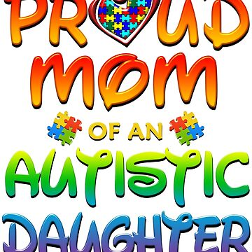 Proud Mom Of An Autistic Daughter Autism Awareness by magiktees