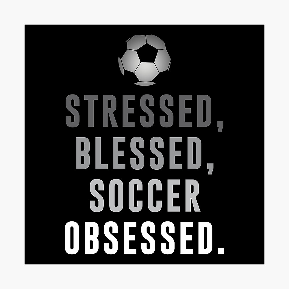 Stressed, Blessed, Soccer Obsessed Funny Soccer Quotes | Photographic Print