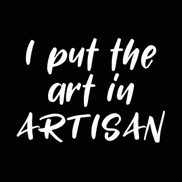 Artist Funny Design - I Put The Art In Artisan by kudostees