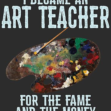 Art Teacher Funny Design - I Became An Art Teacher For The Fame And The Money by kudostees