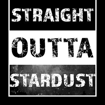 STRAIGHT OUTTA STARDUST Gear by sphericalearth