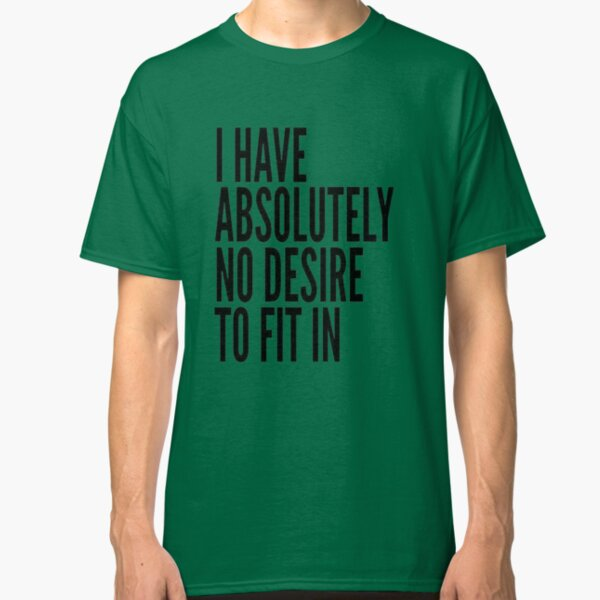 I Have Absolutely No Desire To Fit In Black Text Classic T-Shirt