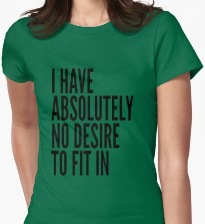I Have Absolutely No Desire To Fit In T-Shirt