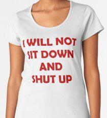 I WILL NOT SIT DOWN AND SHUT UP Women's Premium T-Shirt