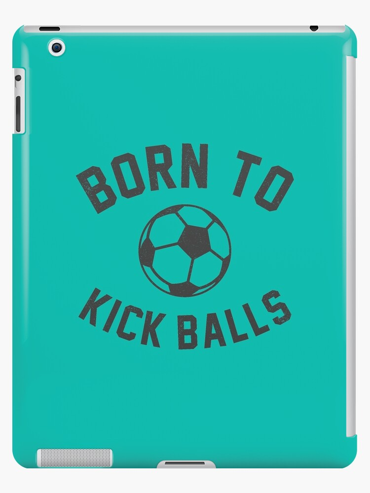 \'Born To Kick Balls Funny Soccer Quotes\' iPad Case/Skin by goodspy