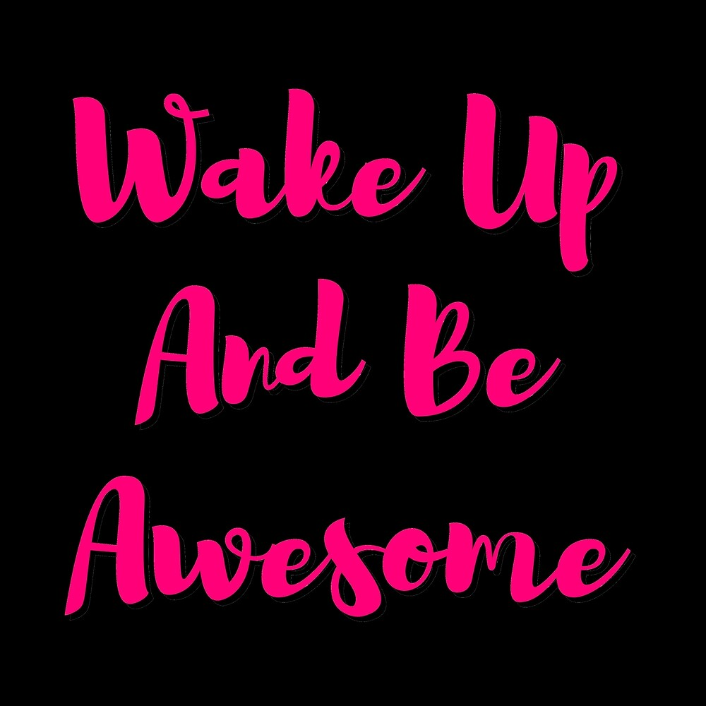 wake up  and be awesome by MallsD