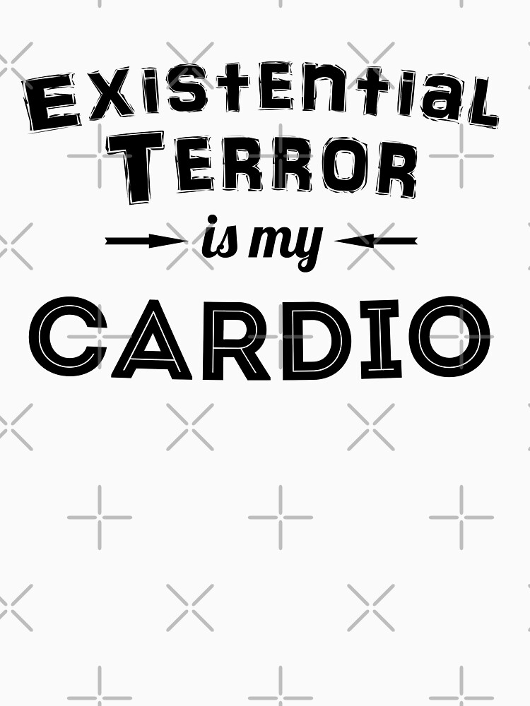 Existential Terror Is My Cardio by grinningskull
