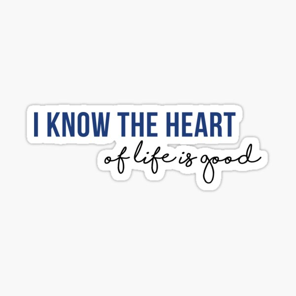 I know the heart of life is good Sticker