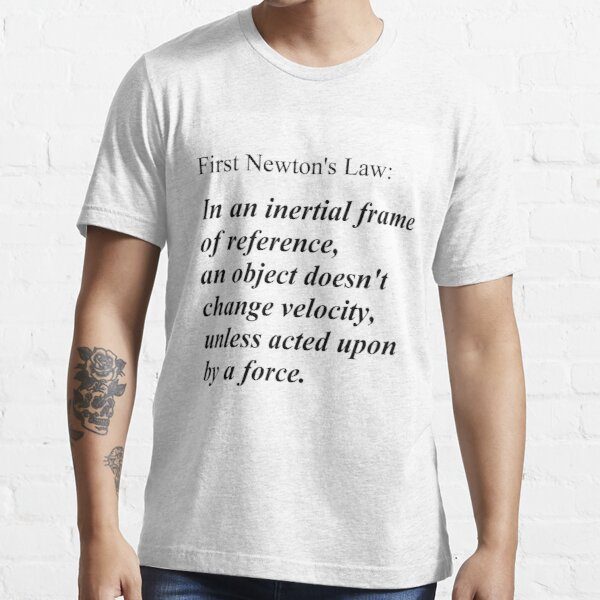 Physics Prints,  First Newton's Law: In an inertial frame of reference, an object doesn't change velocity, unless acted upon by a force. #Physics Essential T-Shirt