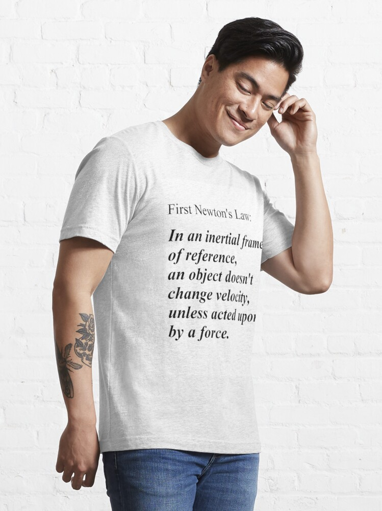 Alternate view of First Newton's Law: In an inertial frame of reference, an object doesn't change velocity, unless acted upon by a force. #Physics Essential T-Shirt