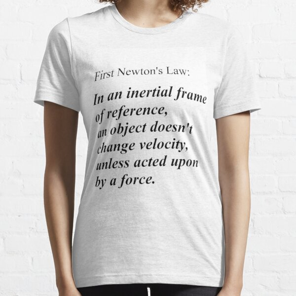 First Newton's Law: In an inertial frame of reference, an object doesn't change velocity, unless acted upon by a force. #Physics Essential T-Shirt