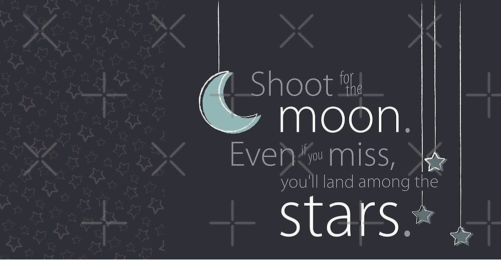 Shoot for the moon, even if you miss you will be among the stars by Desire-inspire